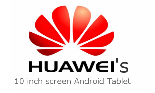Huawei 10 inch Android ICS New tablet unveiling