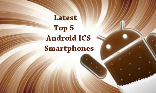 Latest Top 5 Android ICS smartphones
