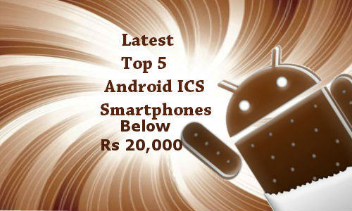 Top 5 Latest Android ICS Smartphones Below Rs 20,000