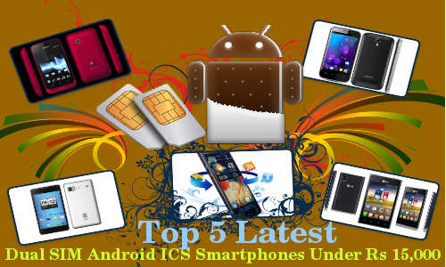 Top 5 Latest Dual SIM Android ICS Smartphones Under Rs 15,000 Price Tag