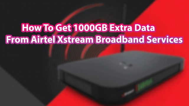 How To Get 1000GB Extra Data From Airtel Xstream Broadband Services