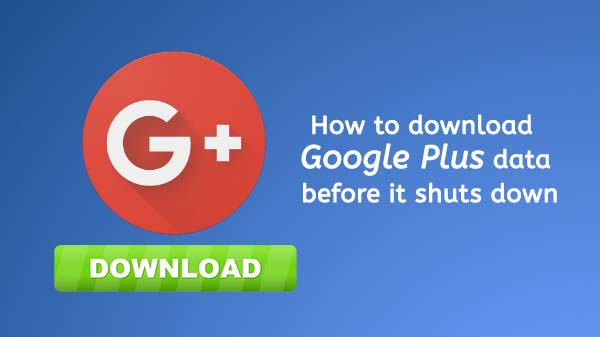 How to download Google Plus data before it shuts down