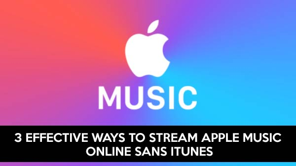 3 effective ways to stream Apple Music online sans iTunes
