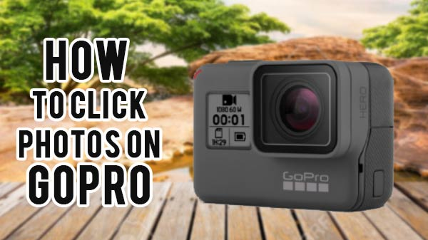 Know How To Click Decent Photos On GoPro Action Cameras