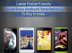 Top 5 Latest Pocket Friendly Quad Core Android Smartphones To Buy In India