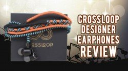 Crossloop Designer Earphone Review – Decent Looks And Brilliant Audio